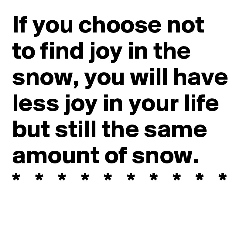 If you choose not to find joy in the snow, you will have less joy in your life but still the same amount of snow. *   *   *   *   *   *   *   *   *   *