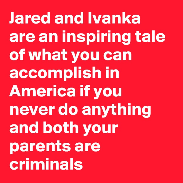 Jared and Ivanka are an inspiring tale of what you can accomplish in America if you never do anything and both your parents are criminals
