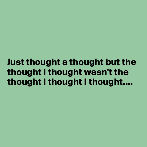 Just thought a thought but the thought I thought wasn't the thought I thought I thought....