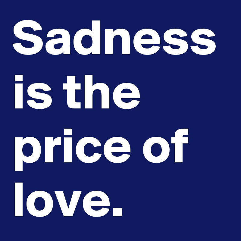 Sadness is the price of love.