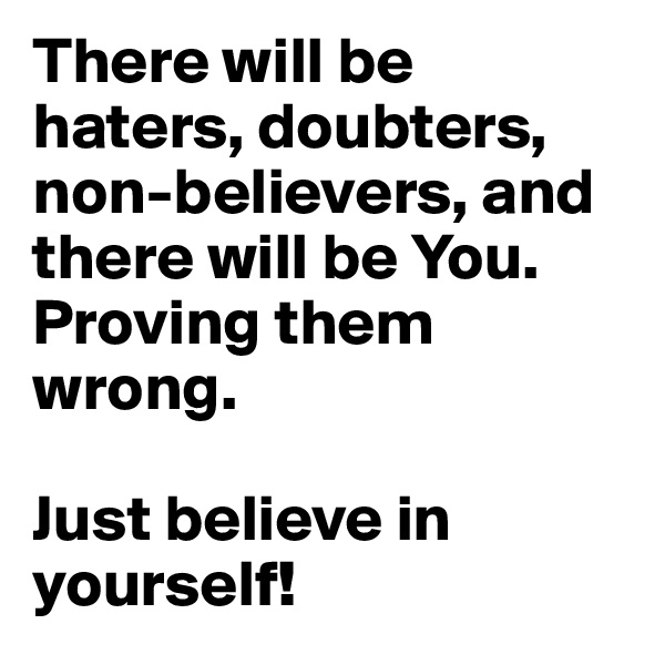 There will be haters, doubters, non-believers, and there will be You. Proving them wrong.   Just believe in yourself!