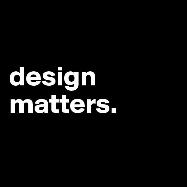design matters.