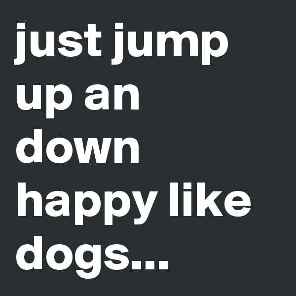 just jump up an down happy like dogs...