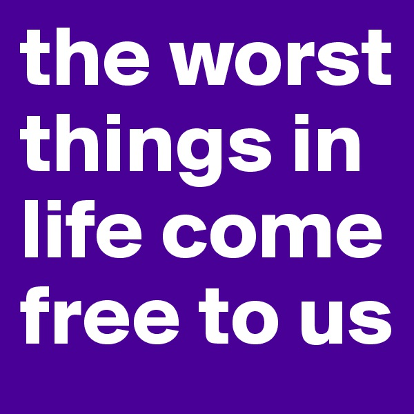 the worst things in life come free to us