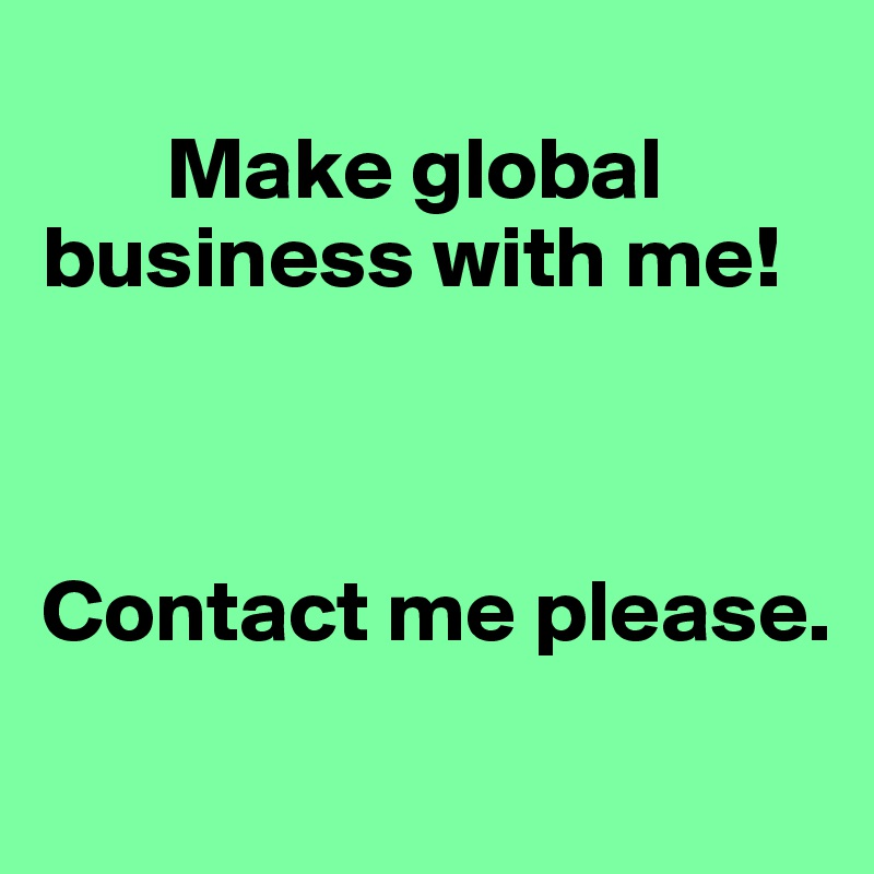 Make global business with me!     Contact me please.