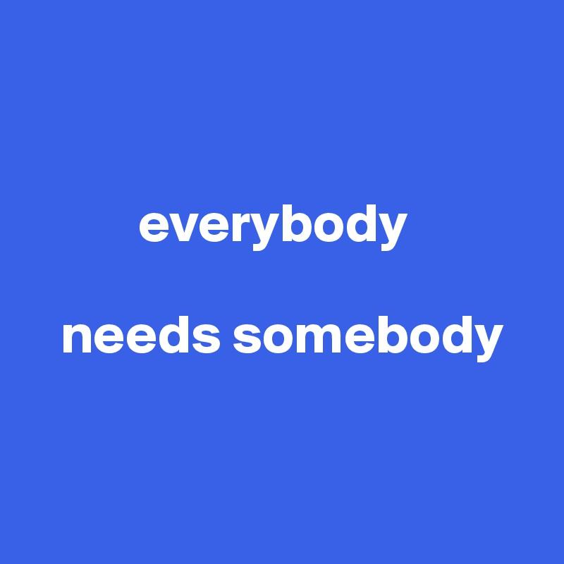 everybody     needs somebody