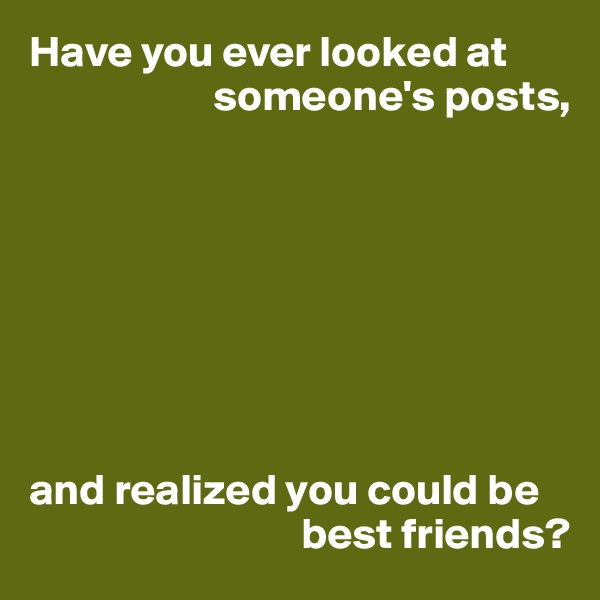 Have you ever looked at                       someone's posts,         and realized you could be                                 best friends?