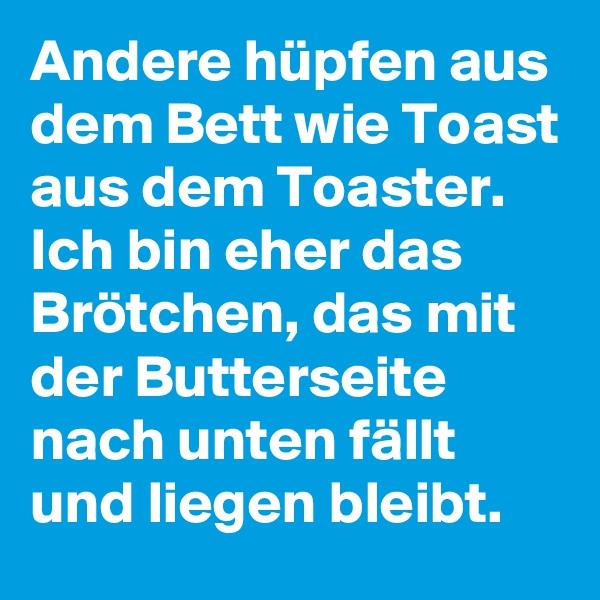Andere hüpfen aus dem Bett wie Toast aus dem Toaster. Ich bin eher das Brötchen, das mit der Butterseite nach unten fällt und liegen bleibt.