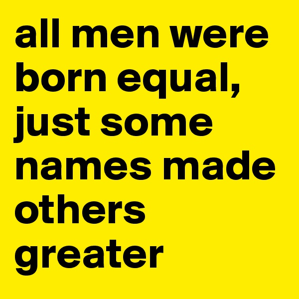 all men were born equal, just some names made others greater
