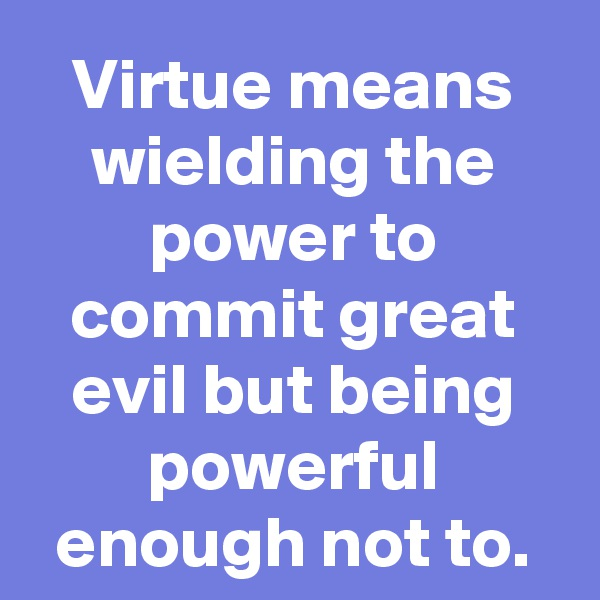 Virtue means wielding the power to commit great evil but being powerful enough not to.