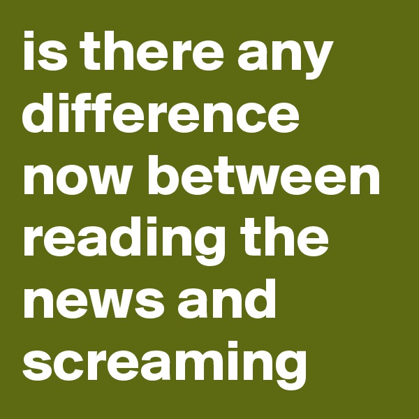 is there any difference now between reading the news and screaming