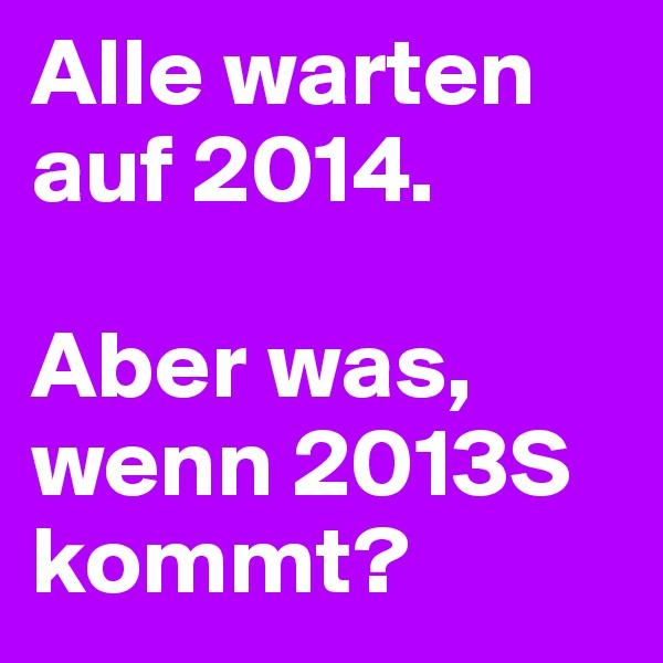 Alle warten auf 2014.  Aber was, wenn 2013S kommt?