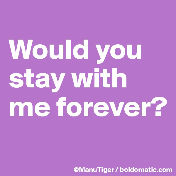 Would you stay with me forever?