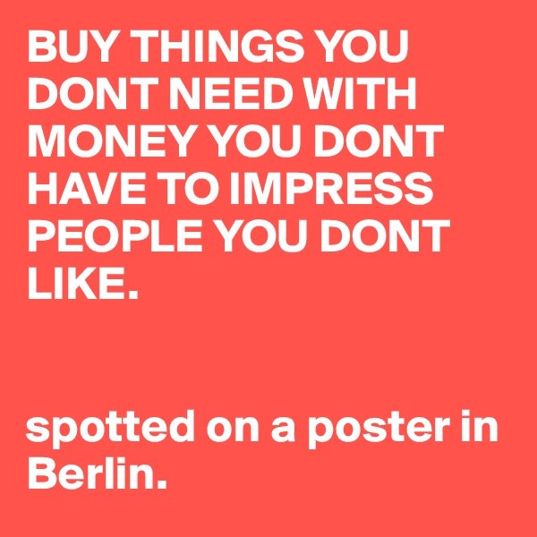 BUY THINGS YOU DONT NEED WITH MONEY YOU DONT HAVE TO IMPRESS PEOPLE YOU DONT LIKE.    spotted on a poster in Berlin.
