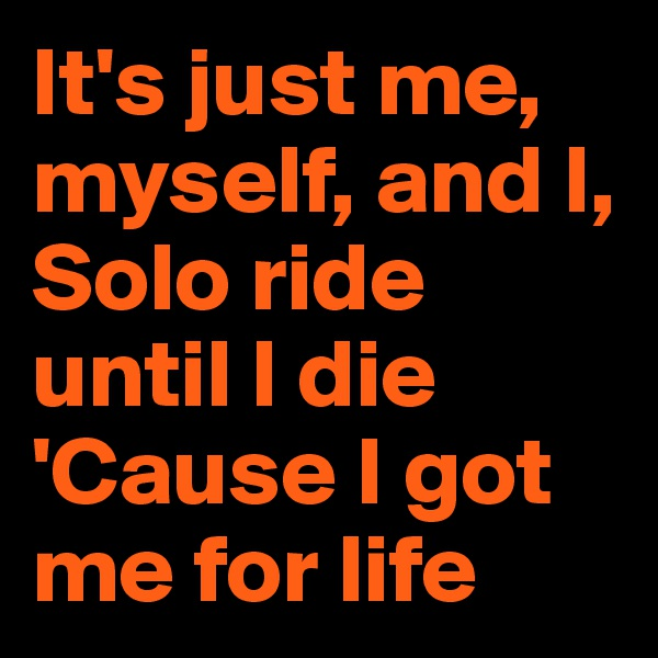 It's just me, myself, and I, Solo ride until I die 'Cause I got me for life