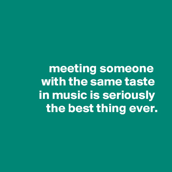 meeting someone              with the same taste             in music is seriously                the best thing ever.