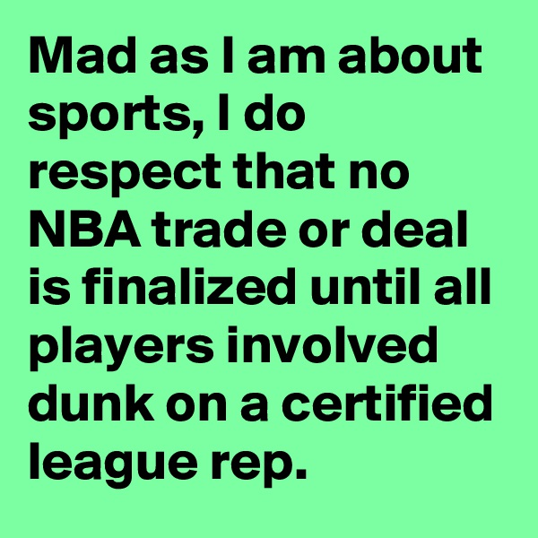 Mad as I am about sports, I do respect that no NBA trade or deal is finalized until all players involved dunk on a certified league rep.