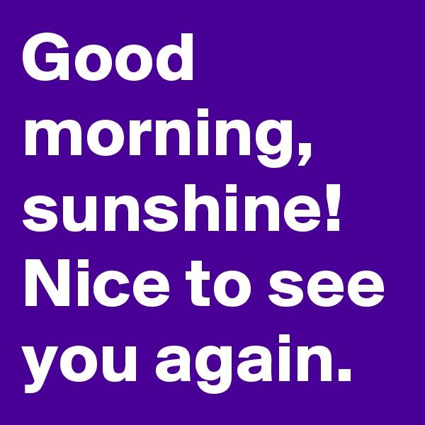 Good morning, sunshine!  Nice to see you again.