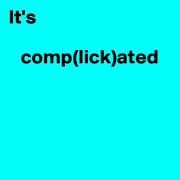 It's      comp(lick)ated