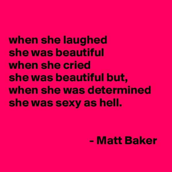 when she laughed  she was beautiful when she cried  she was beautiful but, when she was determined  she was sexy as hell.                                            - Matt Baker