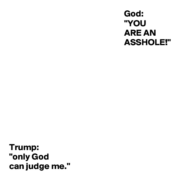 "God:                                                                 ""YOU                                                                 ARE AN                                                                 ASSHOLE!""                                   Trump: ""only God  can judge me."""