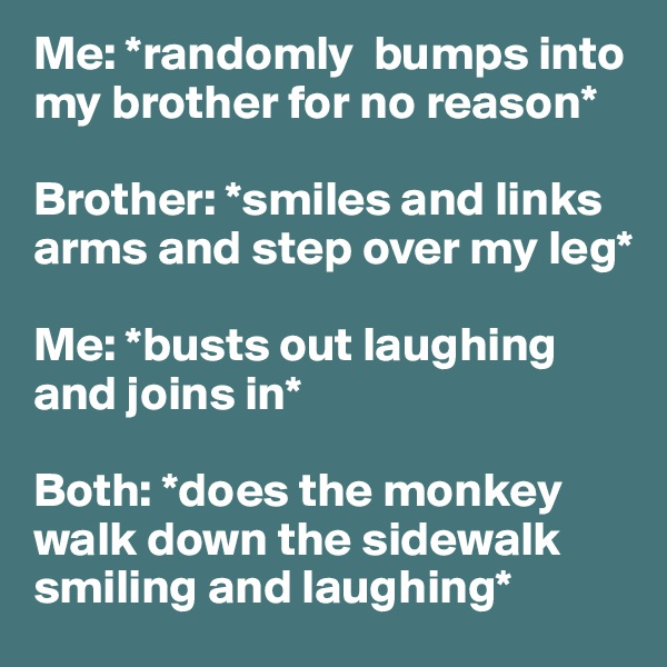 Me: *randomly  bumps into my brother for no reason*   Brother: *smiles and links arms and step over my leg*   Me: *busts out laughing and joins in*   Both: *does the monkey walk down the sidewalk smiling and laughing*