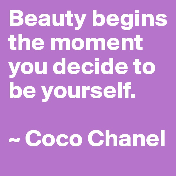 Beauty begins the moment you decide to be yourself.  ~ Coco Chanel