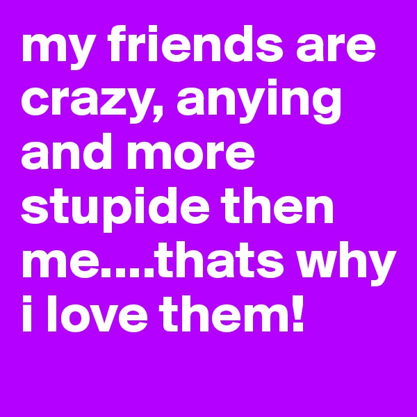 my friends are crazy, anying and more stupide then me....thats why i love them!