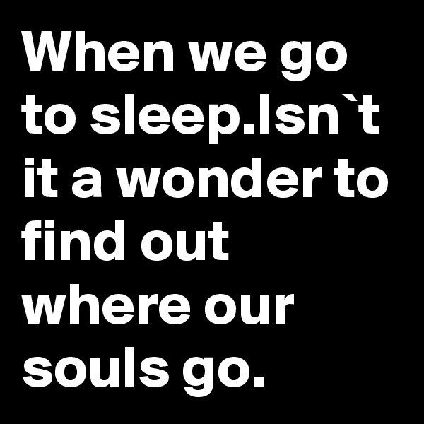 When we go to sleep.Isn`t it a wonder to find out where our souls go.