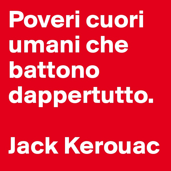 Poveri cuori umani che battono dappertutto.  Jack Kerouac