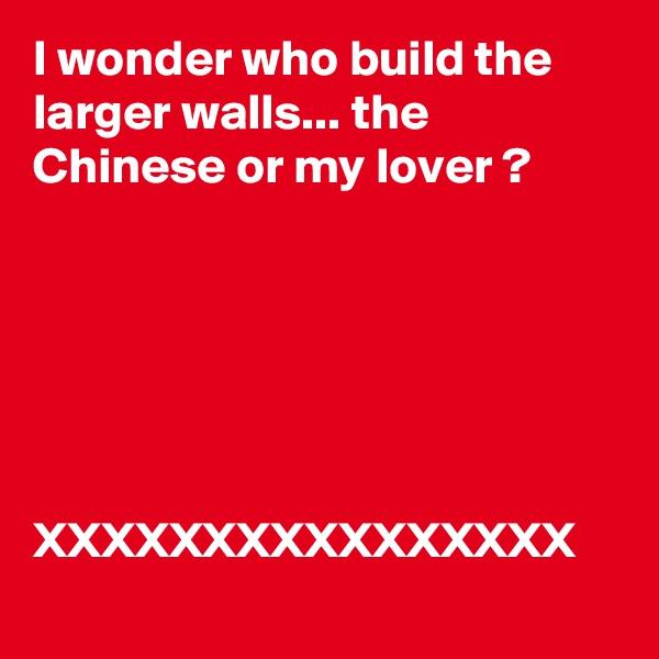 I wonder who build the larger walls... the Chinese or my lover ?                             XXXXXXXXXXXXXXXX
