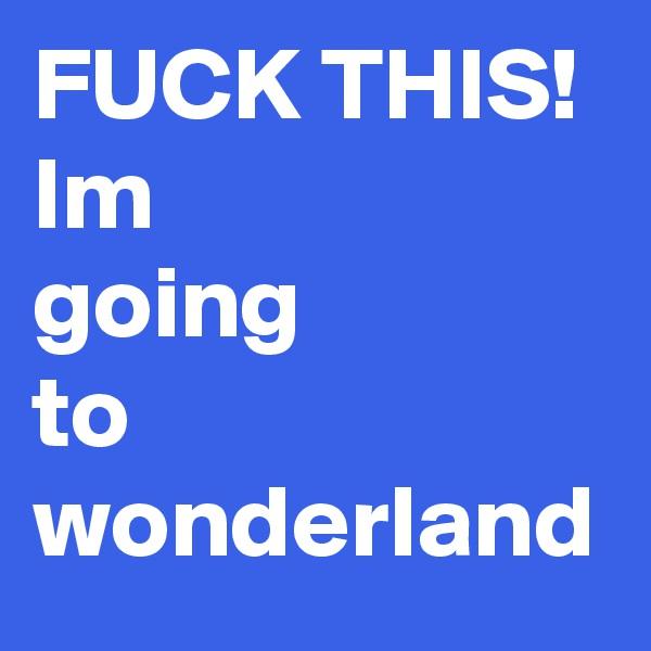 FUCK THIS! Im  going  to wonderland