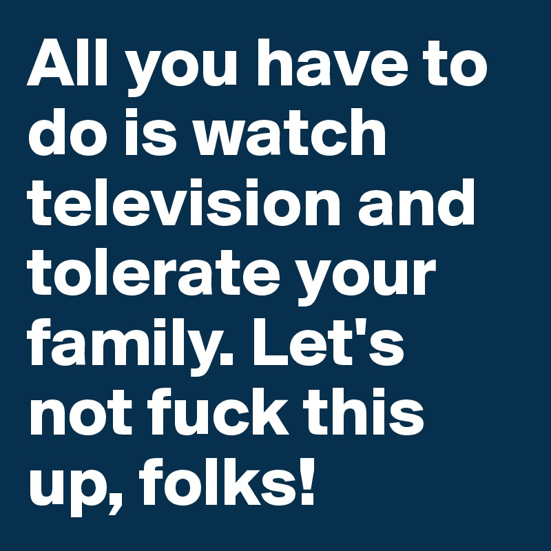 All you have to do is watch television and tolerate your family. Let's not fuck this up, folks!