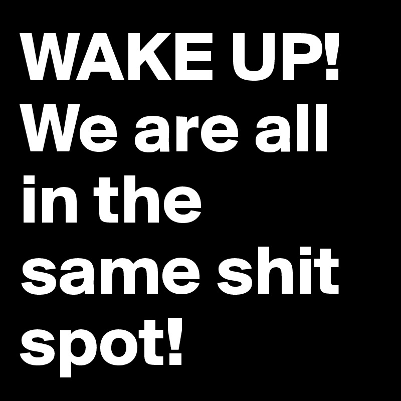 WAKE UP! We are all in the same shit spot!