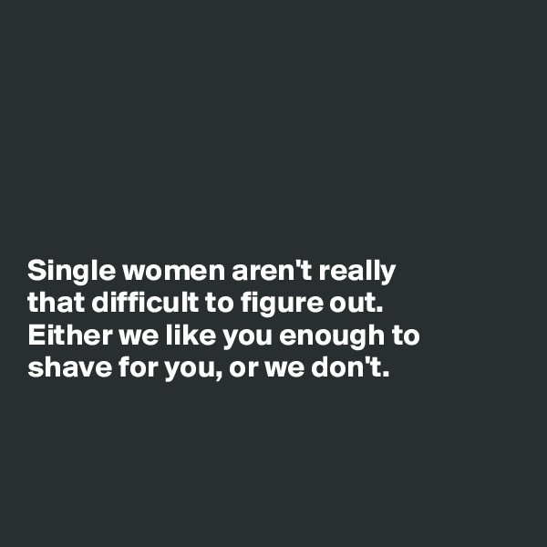 Single women aren't really that difficult to figure out. Either we like you enough to shave for you, or we don't.