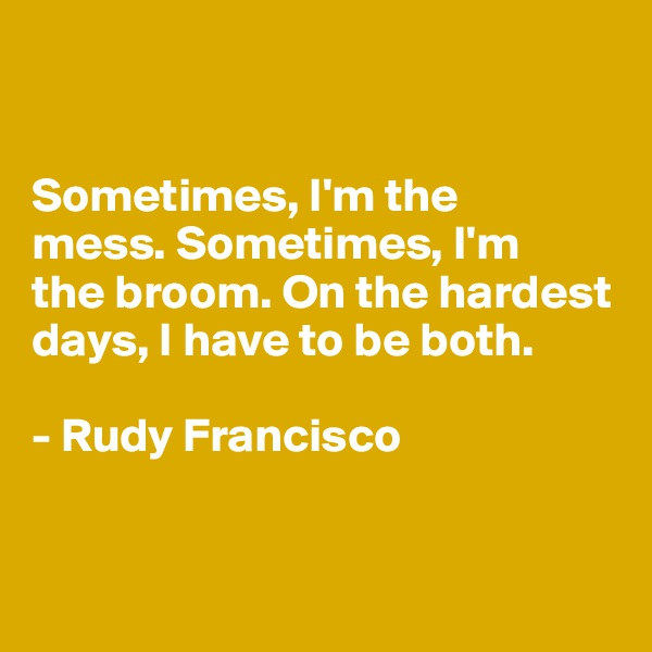 Sometimes, I'm the  mess. Sometimes, I'm  the broom. On the hardest days, I have to be both.  - Rudy Francisco