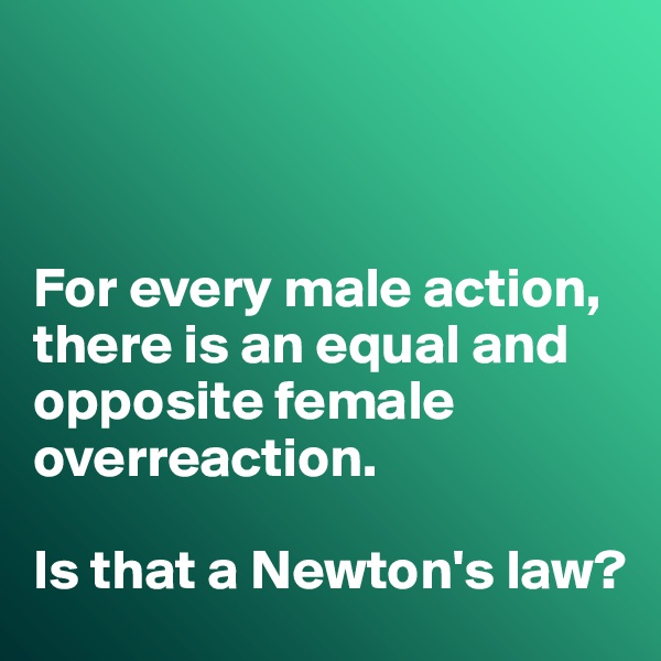For every male action, there is an equal and opposite female overreaction.   Is that a Newton's law?