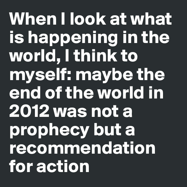 When I look at what is happening in the world, I think to myself: maybe the end of the world in 2012 was not a prophecy but a recommendation for action