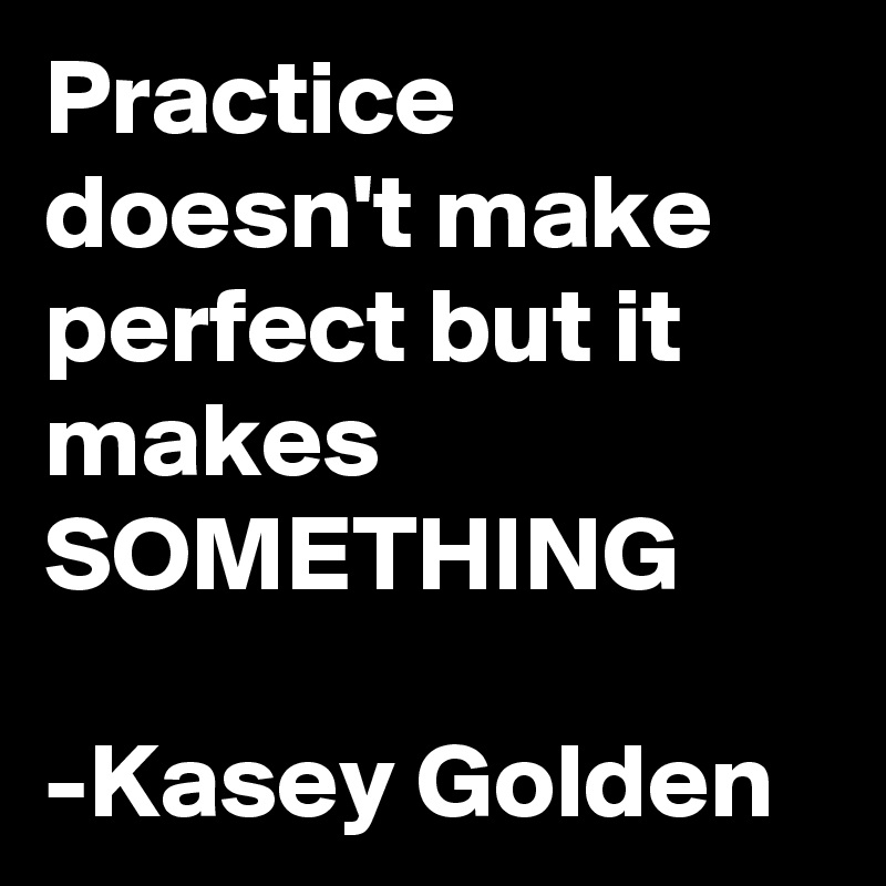 Practice doesn't make perfect but it makes SOMETHING  -Kasey Golden