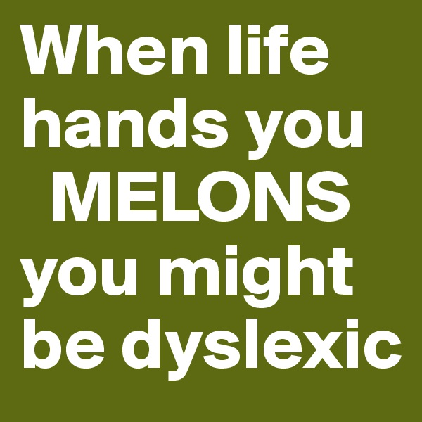 When life hands you    MELONS you might be dyslexic