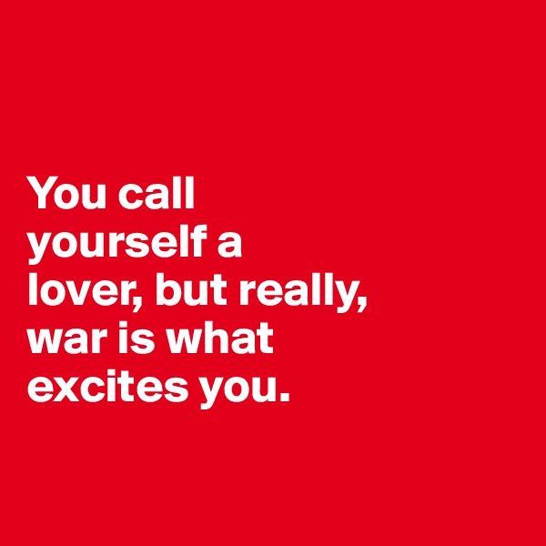 You call  yourself a  lover, but really,  war is what  excites you.