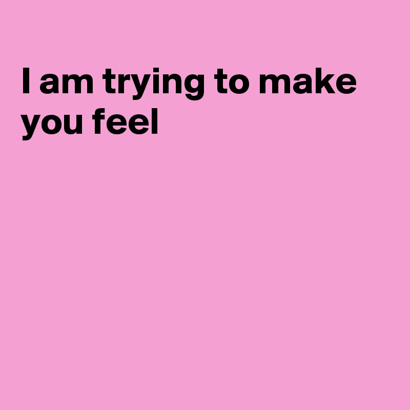I am trying to make you feel
