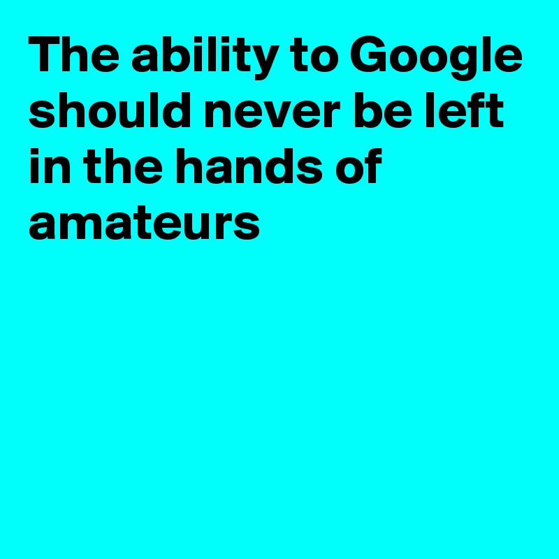 The ability to Google should never be left in the hands of amateurs