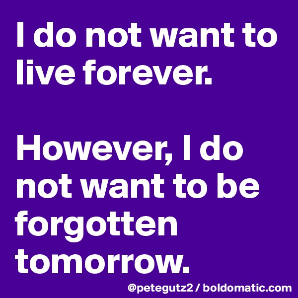 I do not want to live forever.   However, I do not want to be forgotten tomorrow.