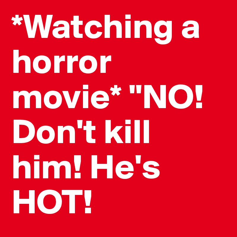 """*Watching a horror movie* """"NO! Don't kill him! He's HOT!"""