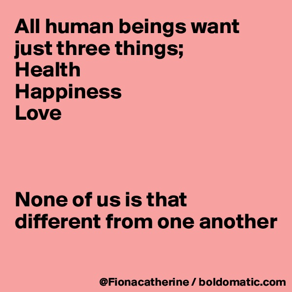 All human beings want just three things; Health Happiness Love    None of us is that different from one another
