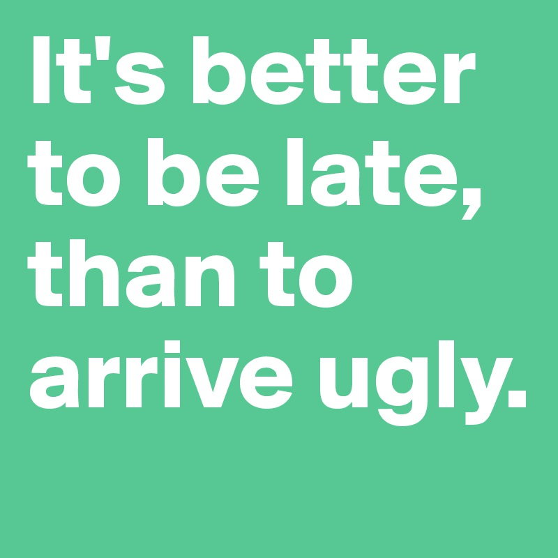 It's better to be late, than to arrive ugly.