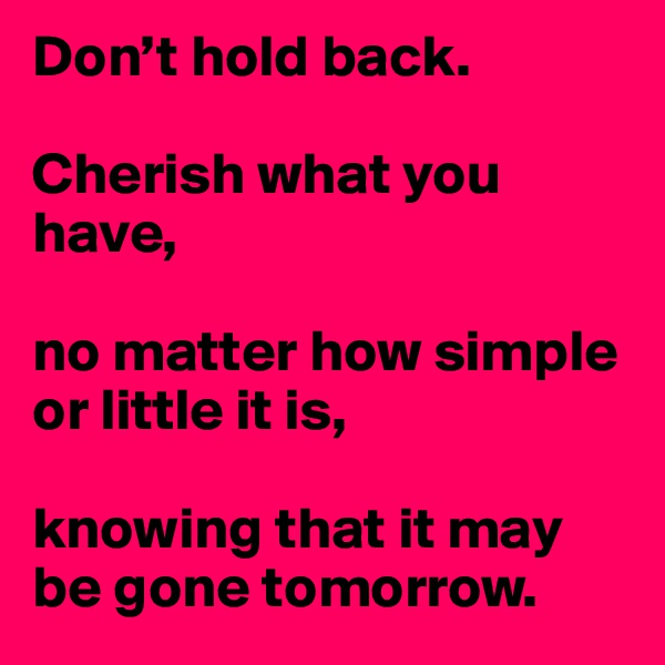 Don't hold back.  Cherish what you have,   no matter how simple or little it is,   knowing that it may be gone tomorrow.
