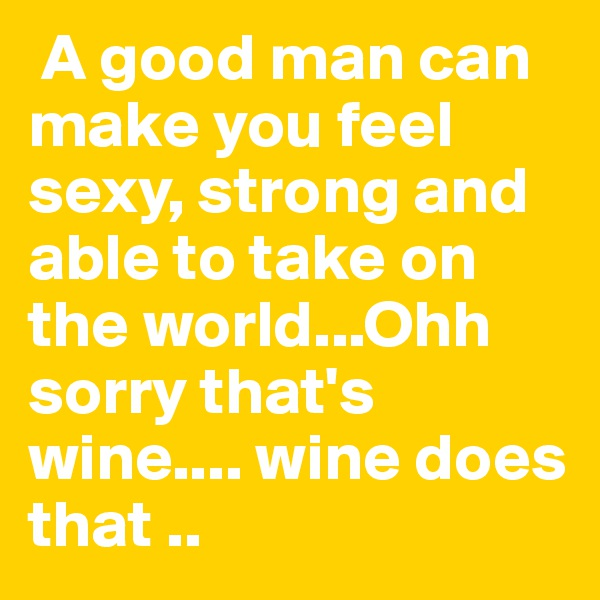 A good man can make you feel sexy, strong and able to take on the world...Ohh sorry that's wine.... wine does that ..