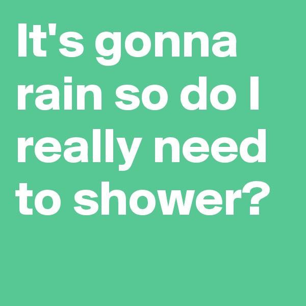 It's gonna rain so do I really need to shower?